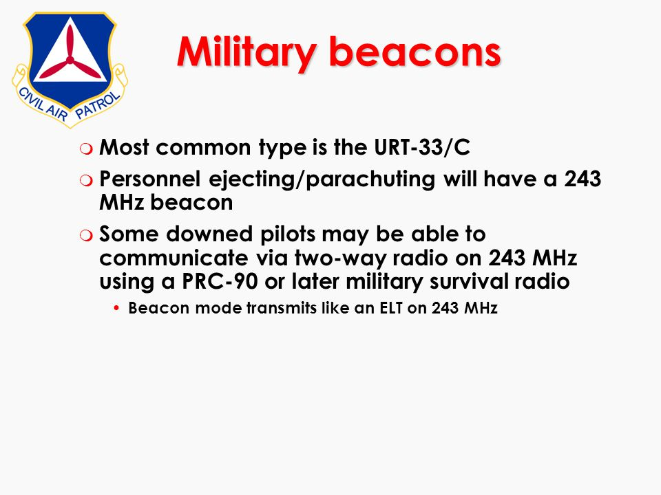 m Most common type is the URT-33/C m Personnel ejecting/parachuting will have a 243 MHz beacon m Some downed pilots may be able to communicate via two