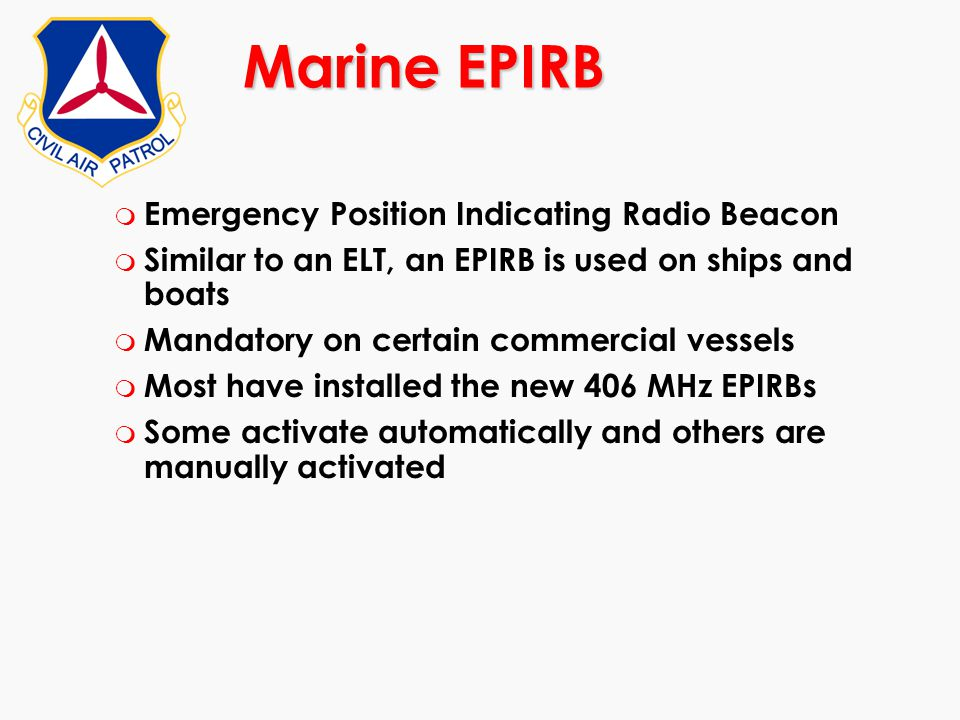 m Emergency Position Indicating Radio Beacon m Similar to an ELT, an EPIRB is used on ships and boats m Mandatory on certain commercial vessels m Most
