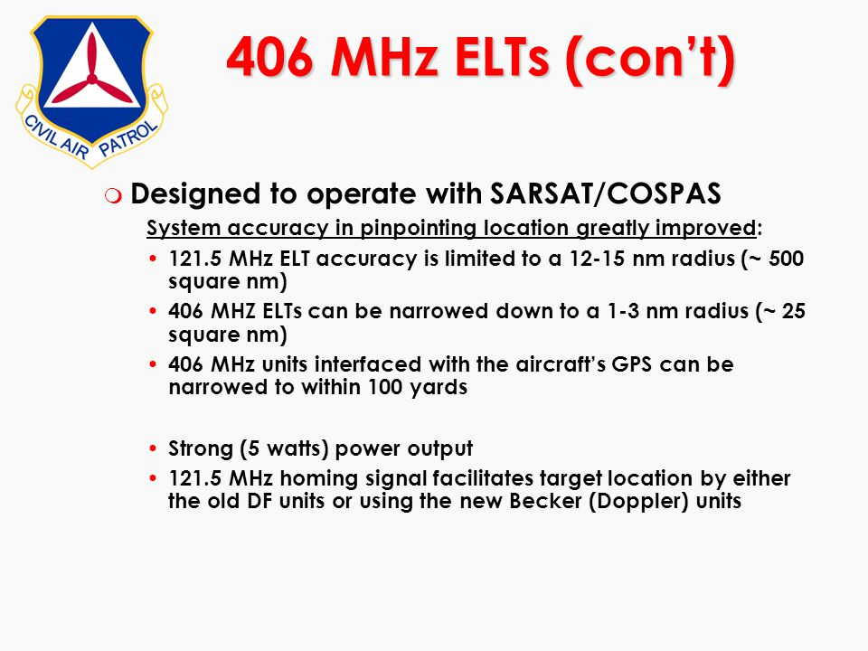 m Designed to operate with SARSAT/COSPAS System accuracy in pinpointing location greatly improved: 121.5 MHz ELT accuracy is limited to a 12-15 nm rad