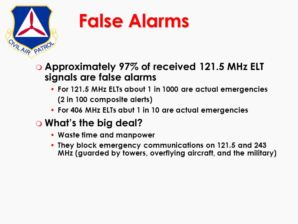 m Approximately 97% of received 121.5 MHz ELT signals are false alarms For 121.5 MHz ELTs about 1 in 1000 are actual emergencies (2 in 100 composite a
