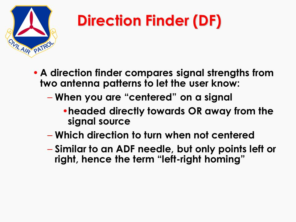 "Direction Finder (DF) A direction finder compares signal strengths from two antenna patterns to let the user know: – When you are ""centered"" on a sign"