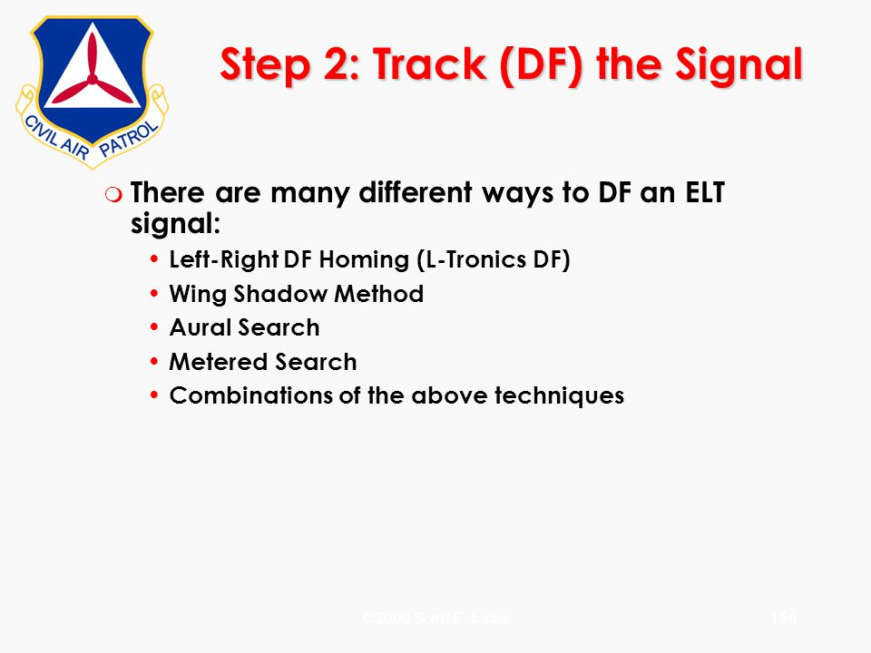 ©2000 Scott E. Lanis156 Step 2: Track (DF) the Signal m There are many different ways to DF an ELT signal: Left-Right DF Homing (L-Tronics DF) Wing Sh