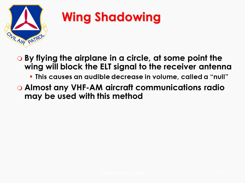 ©2000 Scott E. Lanis157 Wing Shadowing m By flying the airplane in a circle, at some point the wing will block the ELT signal to the receiver antenna