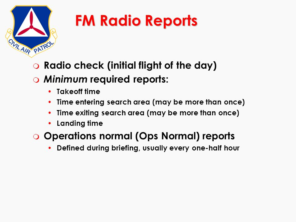 FM Radio Reports m Radio check (initial flight of the day) m Minimum required reports: Takeoff time Time entering search area (may be more than once)