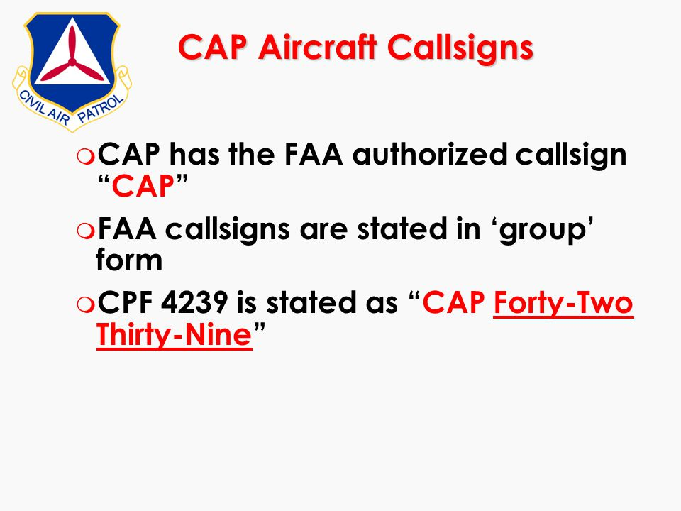 "CAP Aircraft Callsigns m CAP has the FAA authorized callsign ""CAP"" m FAA callsigns are stated in 'group' form m CPF 4239 is stated as ""CAP Forty-Two T"