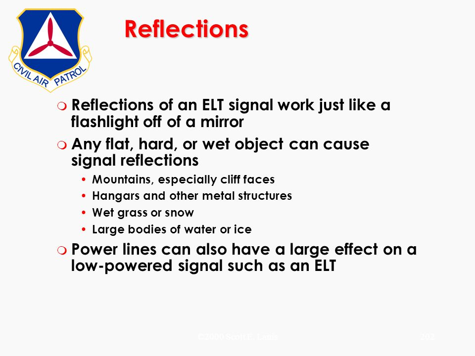 ©2000 Scott E. Lanis202 Reflections m Reflections of an ELT signal work just like a flashlight off of a mirror m Any flat, hard, or wet object can cau