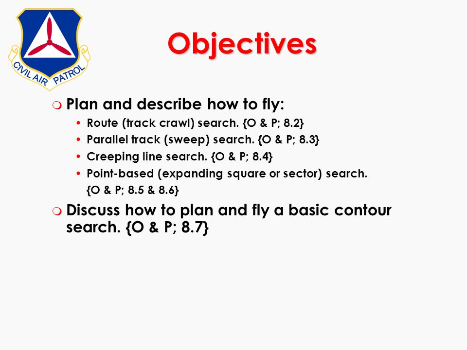 m Plan and describe how to fly: Route (track crawl) search. {O & P; 8.2} Parallel track (sweep) search. {O & P; 8.3} Creeping line search. {O & P; 8.4