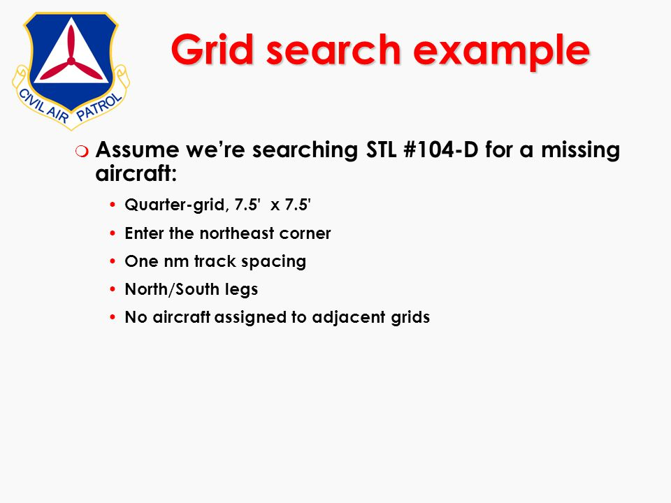 m Assume we're searching STL #104-D for a missing aircraft: Quarter-grid, 7.5' x 7.5' Enter the northeast corner One nm track spacing North/South legs