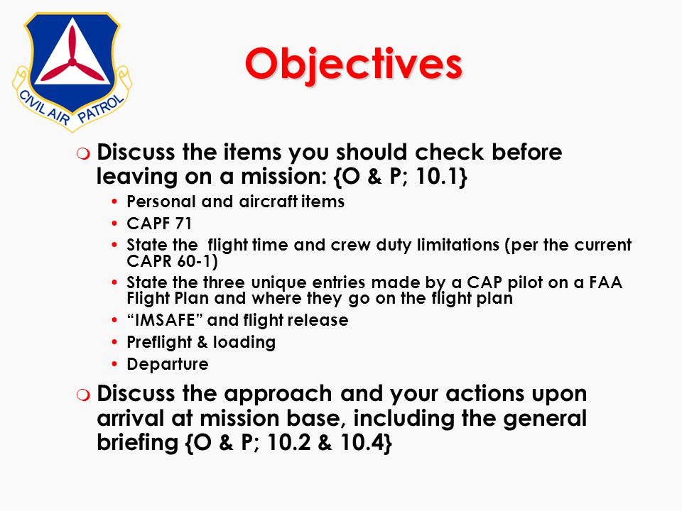 m Discuss the items you should check before leaving on a mission: {O & P; 10.1} Personal and aircraft items CAPF 71 State the flight time and crew dut