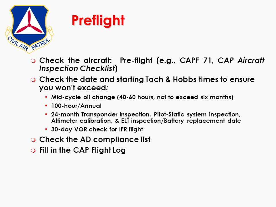 Preflight m Check the aircraft: Pre-flight (e.g., CAPF 71, CAP Aircraft Inspection Checklist ) m Check the date and starting Tach & Hobbs times to ens