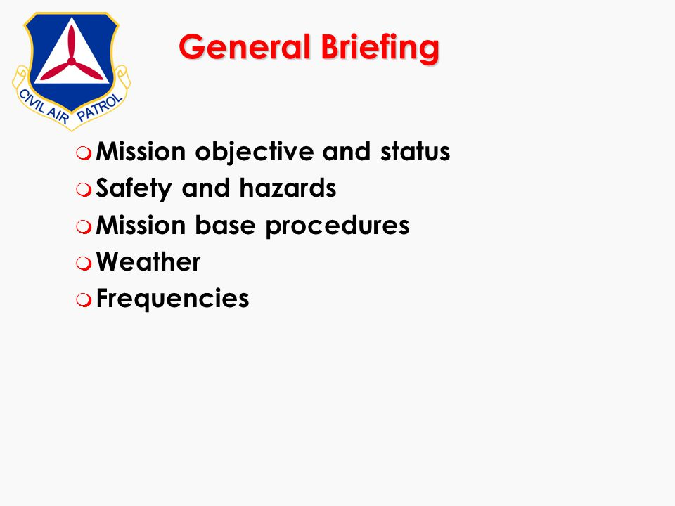 General Briefing m Mission objective and status m Safety and hazards m Mission base procedures m Weather m Frequencies