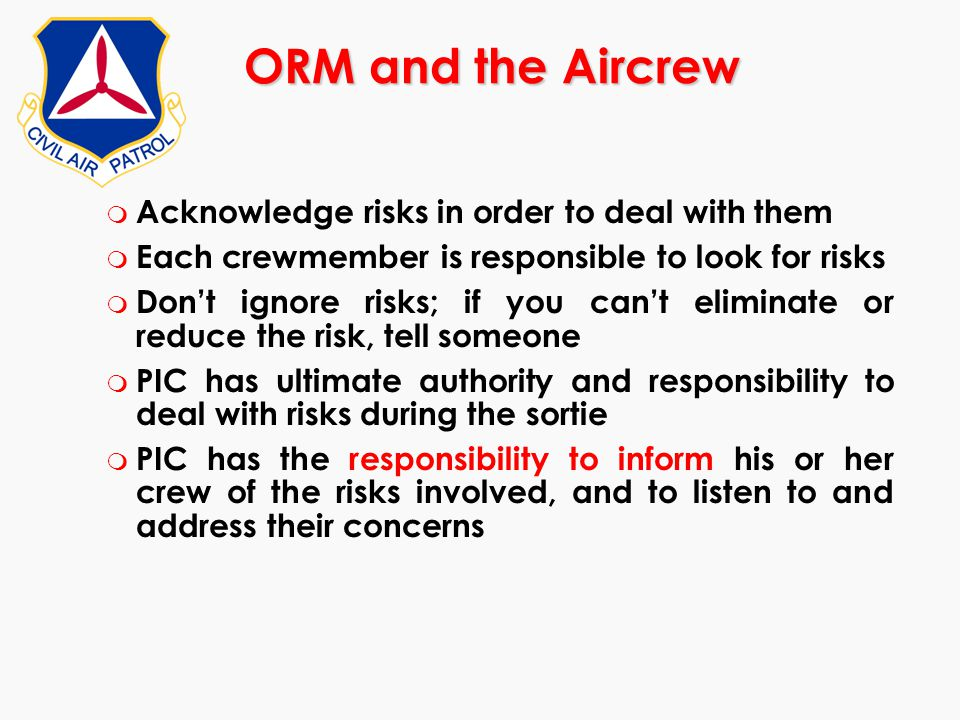 ORM and the Aircrew m Acknowledge risks in order to deal with them m Each crewmember is responsible to look for risks m Don't ignore risks; if you can