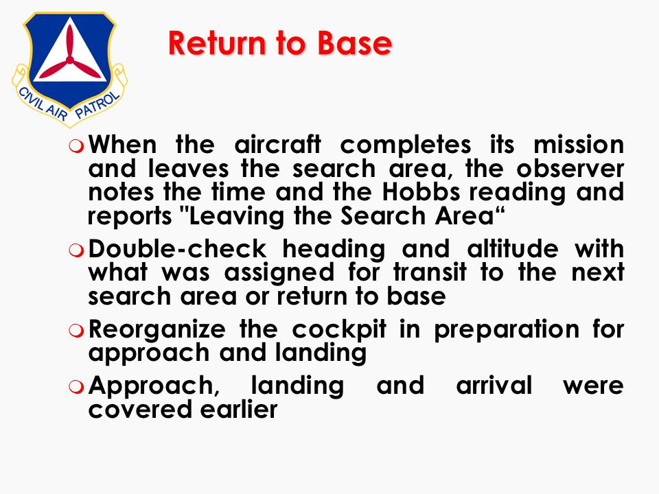 Return to Base m When the aircraft completes its mission and leaves the search area, the observer notes the time and the Hobbs reading and reports