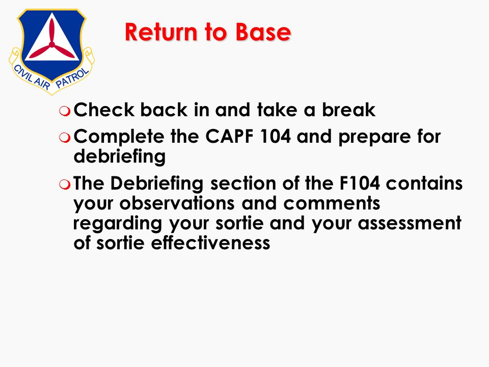 Return to Base m Check back in and take a break m Complete the CAPF 104 and prepare for debriefing m The Debriefing section of the F104 contains your