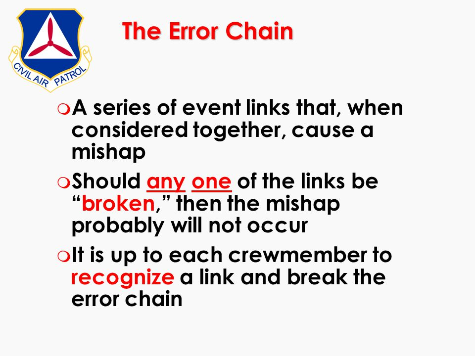 "The Error Chain m A series of event links that, when considered together, cause a mishap m Should any one of the links be ""broken,"" then the mishap pr"