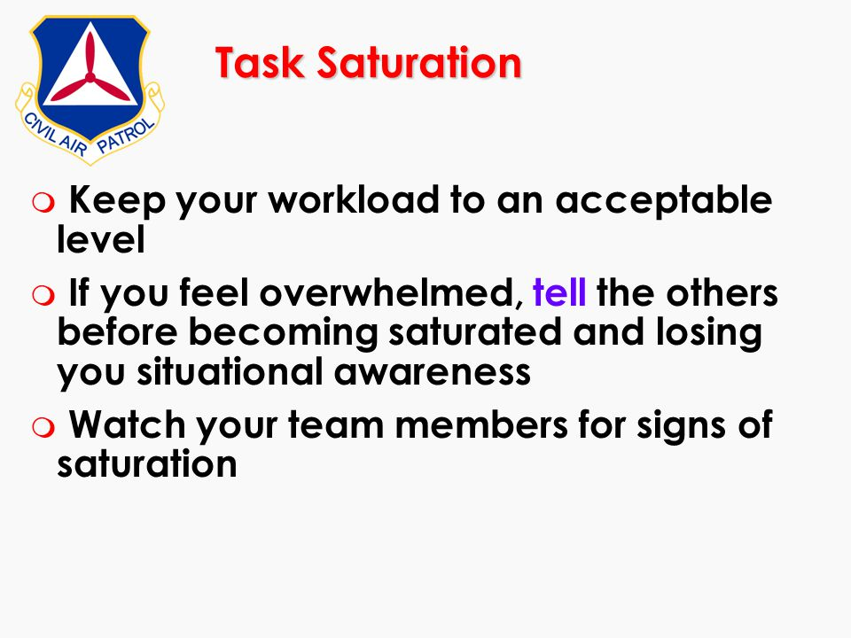 Task Saturation m Keep your workload to an acceptable level m If you feel overwhelmed, tell the others before becoming saturated and losing you situat