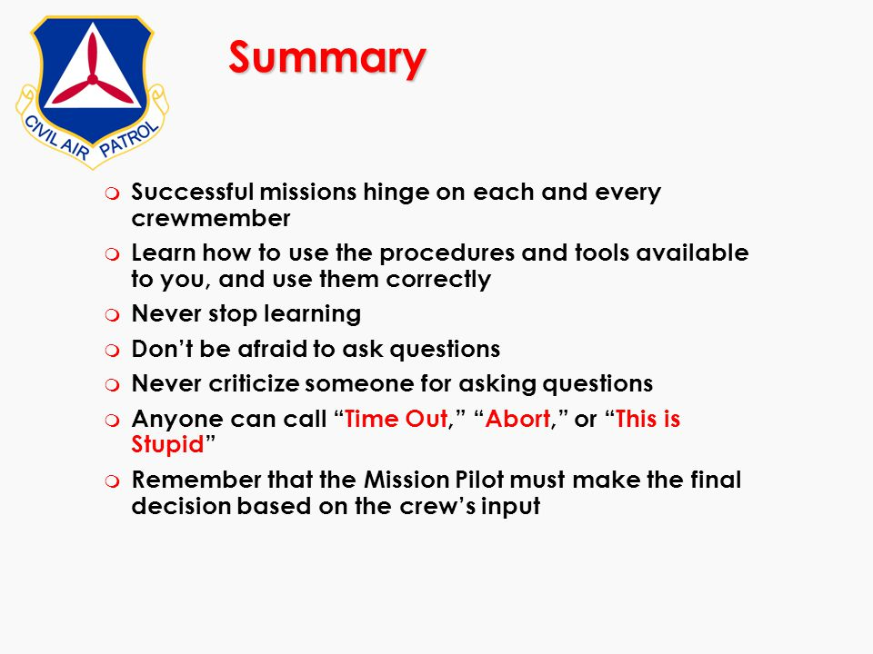 Summary m Successful missions hinge on each and every crewmember m Learn how to use the procedures and tools available to you, and use them correctly
