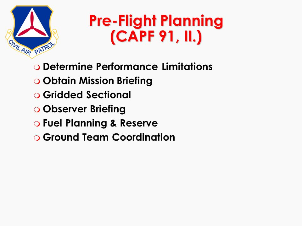 Pre-Flight Planning (CAPF 91, II.) m Determine Performance Limitations m Obtain Mission Briefing m Gridded Sectional m Observer Briefing m Fuel Planni