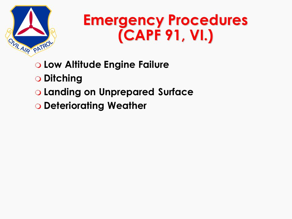 Emergency Procedures (CAPF 91, VI.) m Low Altitude Engine Failure m Ditching m Landing on Unprepared Surface m Deteriorating Weather
