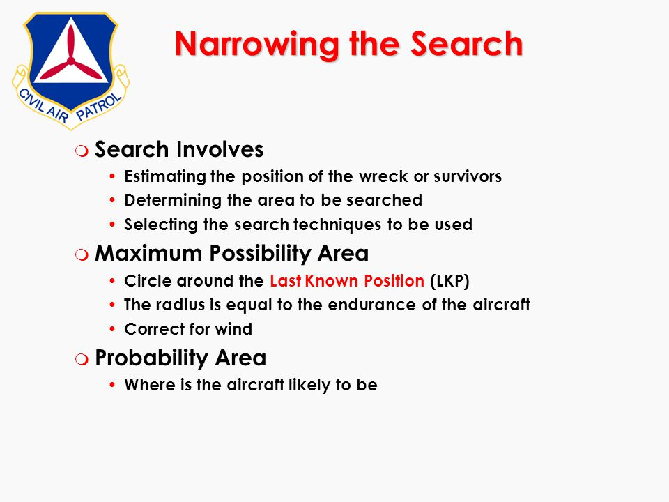 Narrowing the Search m Search Involves Estimating the position of the wreck or survivors Determining the area to be searched Selecting the search tech