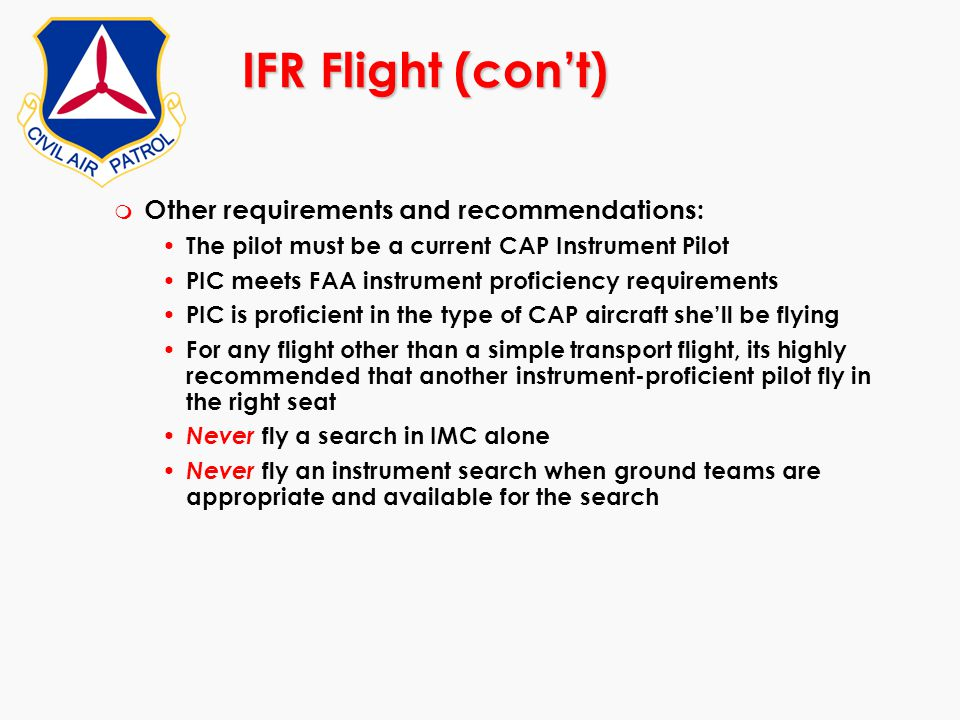 IFR Flight (con't) m Other requirements and recommendations: The pilot must be a current CAP Instrument Pilot PIC meets FAA instrument proficiency req