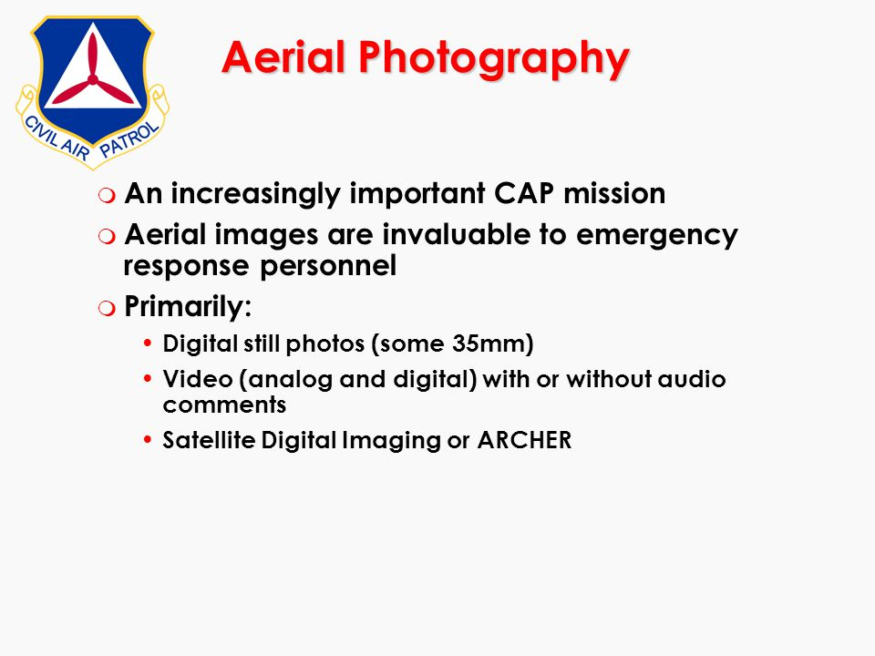 Aerial Photography m An increasingly important CAP mission m Aerial images are invaluable to emergency response personnel m Primarily: Digital still p