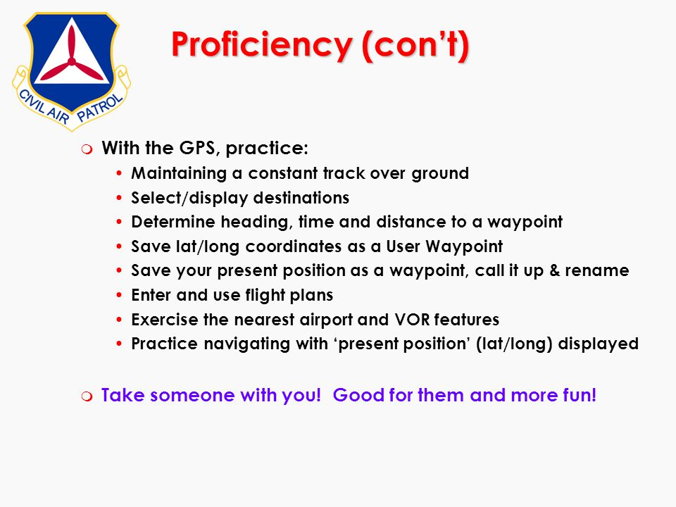 Proficiency (con't) m With the GPS, practice: Maintaining a constant track over ground Select/display destinations Determine heading, time and distanc