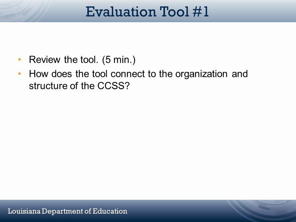 Louisiana Department of Education Evaluation Tool #1 Review the tool. (5 min.) How does the tool connect to the organization and structure of the CCSS