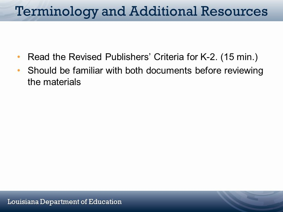 Louisiana Department of Education Terminology and Additional Resources Read the Revised Publishers' Criteria for K-2. (15 min.) Should be familiar wit