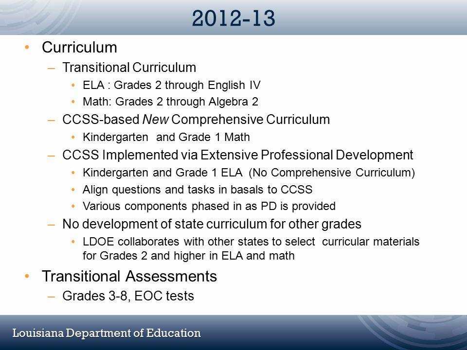 Louisiana Department of Education 2012-13 Curriculum –Transitional Curriculum ELA : Grades 2 through English IV Math: Grades 2 through Algebra 2 –CCSS
