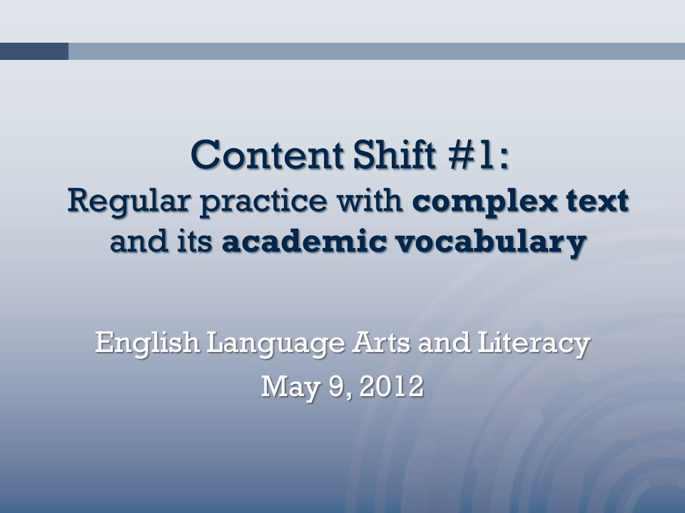 Content Shift #1: Regular practice with complex text and its academic vocabulary English Language Arts and Literacy May 9, 2012