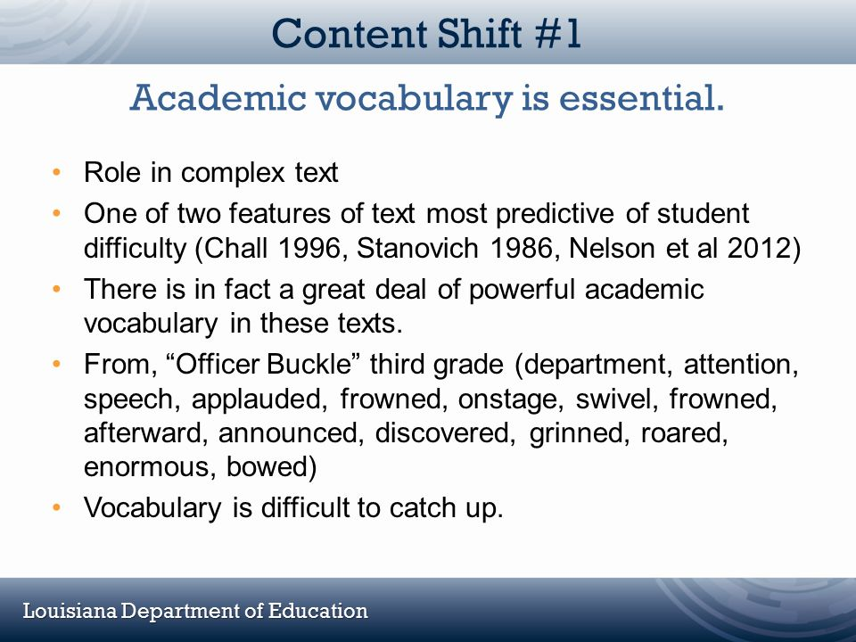 Louisiana Department of Education Content Shift #1 Role in complex text One of two features of text most predictive of student difficulty (Chall 1996,