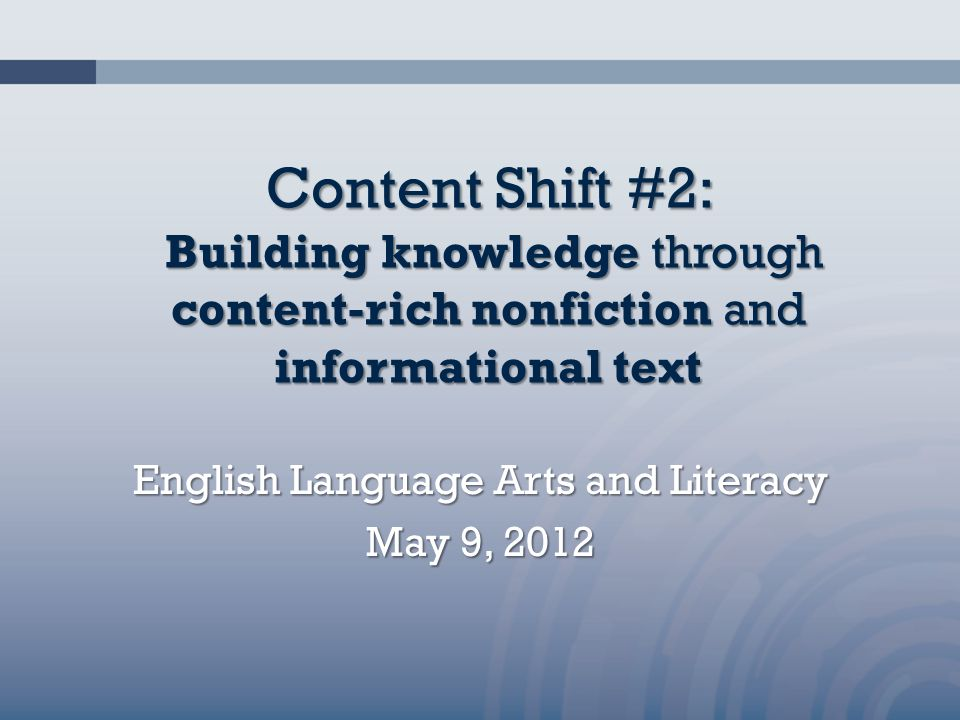 Content Shift #2: Building knowledge through content-rich nonfiction and informational text English Language Arts and Literacy May 9, 2012