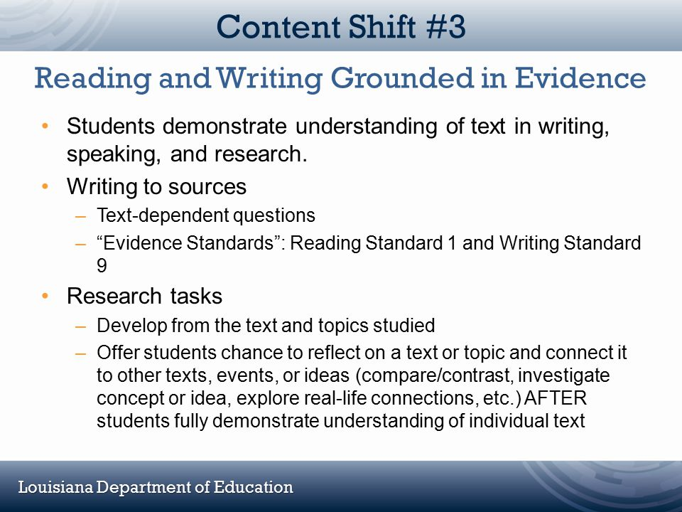 Louisiana Department of Education Content Shift #3 Students demonstrate understanding of text in writing, speaking, and research. Writing to sources –