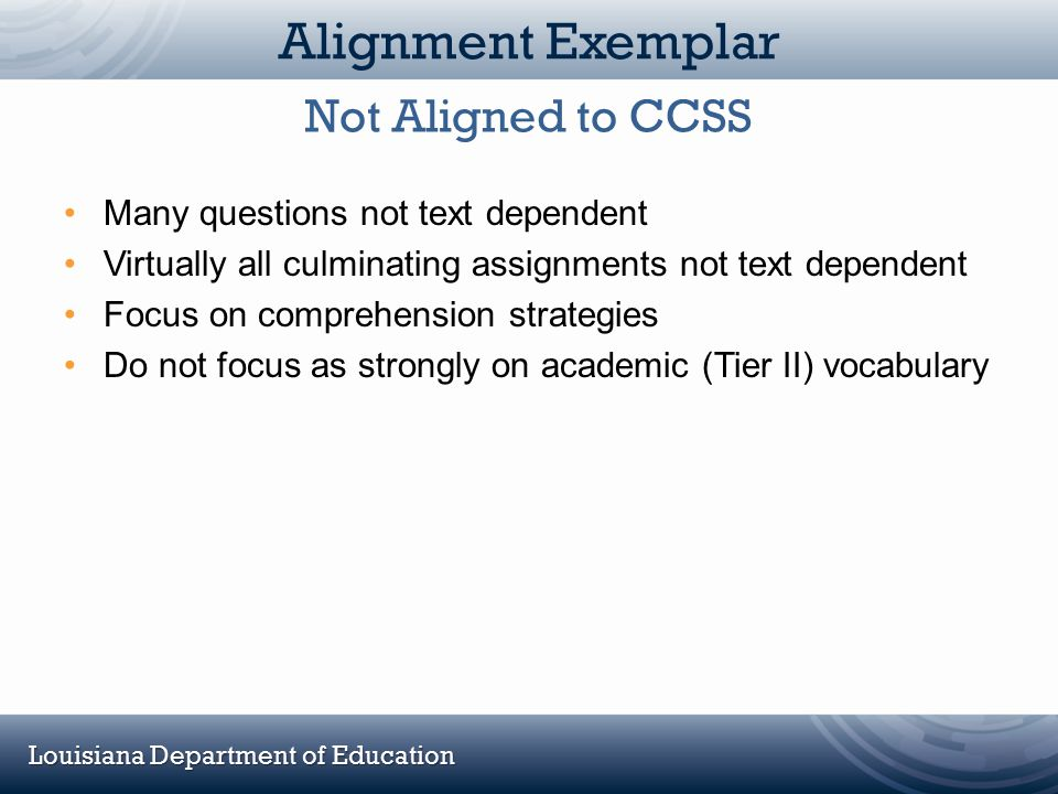 Louisiana Department of Education Alignment Exemplar Many questions not text dependent Virtually all culminating assignments not text dependent Focus