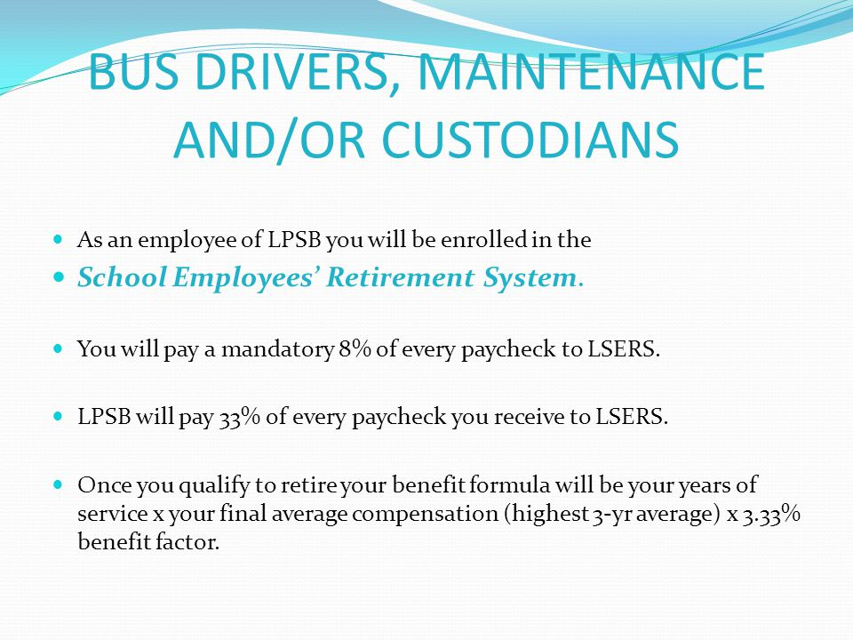 BUS DRIVERS, MAINTENANCE AND/OR CUSTODIANS As an employee of LPSB you will be enrolled in the School Employees' Retirement System. You will pay a mand