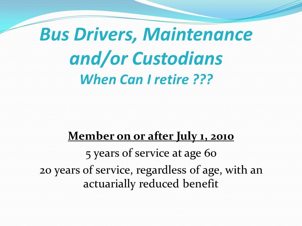 Bus Drivers, Maintenance and/or Custodians When Can I retire ??? Member on or after July 1, 2010 5 years of service at age 60 20 years of service, reg
