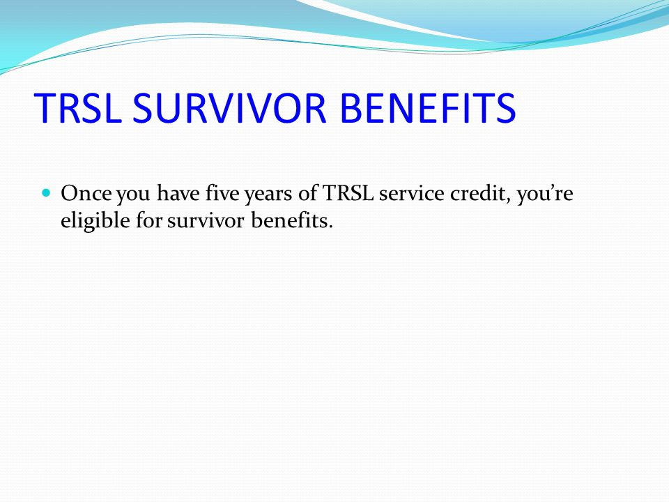 TRSL SURVIVOR BENEFITS Once you have five years of TRSL service credit, you're eligible for survivor benefits.