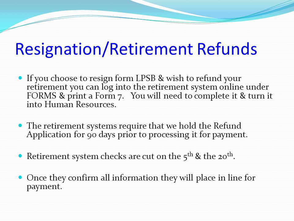 Resignation/Retirement Refunds If you choose to resign form LPSB & wish to refund your retirement you can log into the retirement system online under