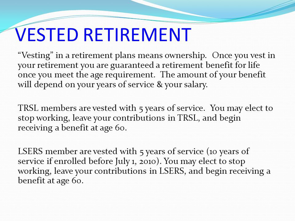 "VESTED RETIREMENT ""Vesting"" in a retirement plans means ownership. Once you vest in your retirement you are guaranteed a retirement benefit for life o"