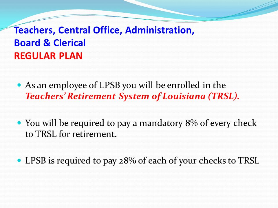 Teachers' Retirement Plan of Louisiana - REGULAR PLAN Teachers, Central Office Staff, Clerical, Administration & Board Members on or after January 1, 2011 You will retire with a 2.5 percent benefit factor once you reach one of the following qualifications.