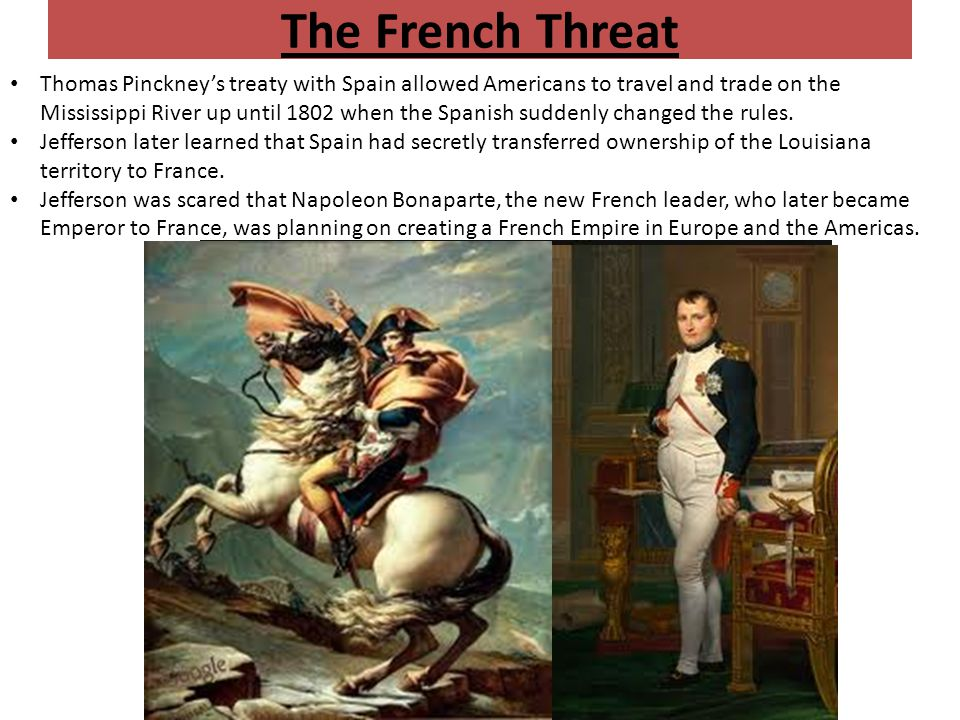 The French Threat Thomas Pinckney's treaty with Spain allowed Americans to travel and trade on the Mississippi River up until 1802 when the Spanish suddenly changed the rules.