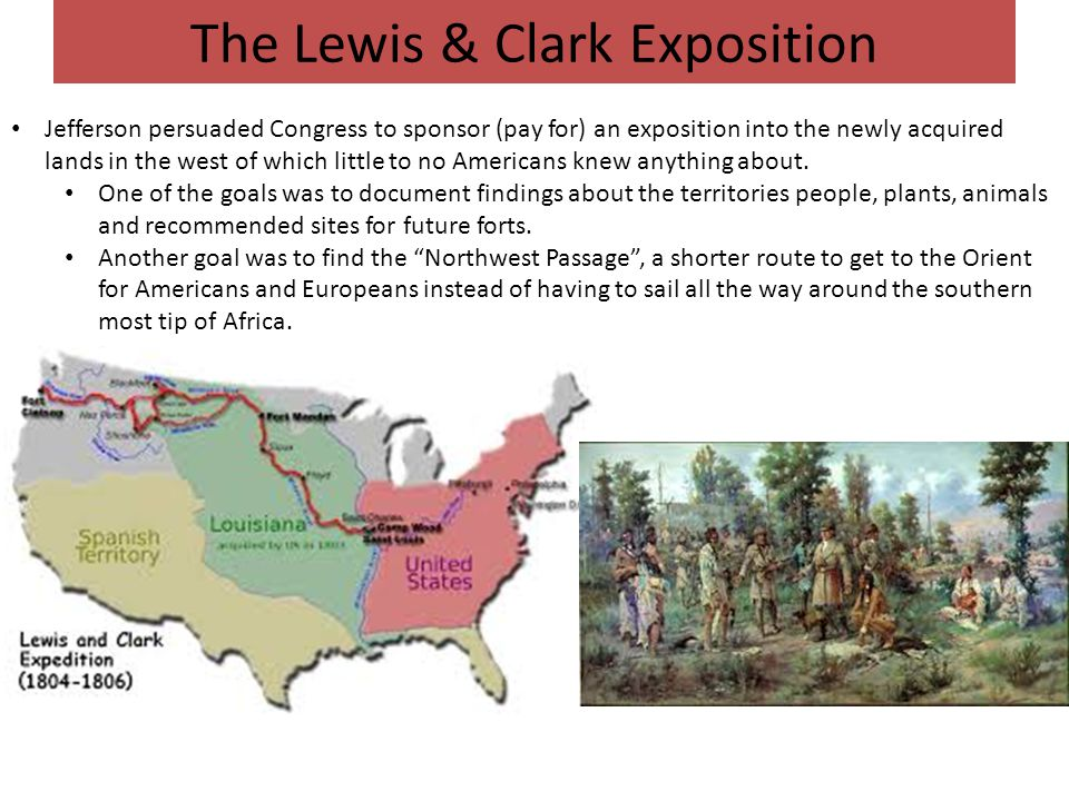 The Lewis & Clark Exposition Jefferson persuaded Congress to sponsor (pay for) an exposition into the newly acquired lands in the west of which little to no Americans knew anything about.