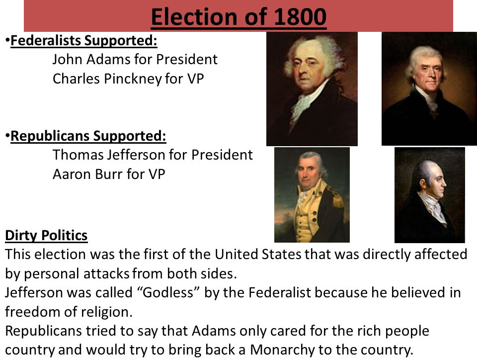 Election of 1800 Federalists Supported: John Adams for President Charles Pinckney for VP Republicans Supported: Thomas Jefferson for President Aaron Burr for VP Dirty Politics This election was the first of the United States that was directly affected by personal attacks from both sides.