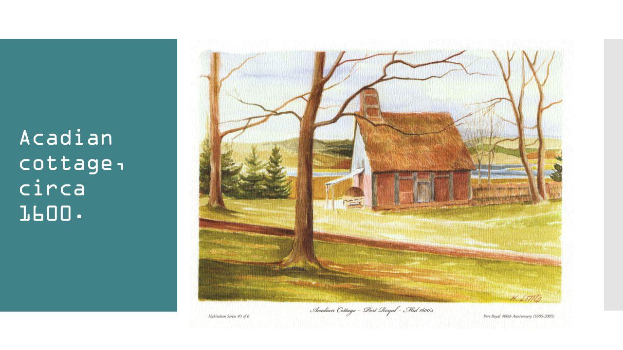 Acadian cottage, circa 1600.