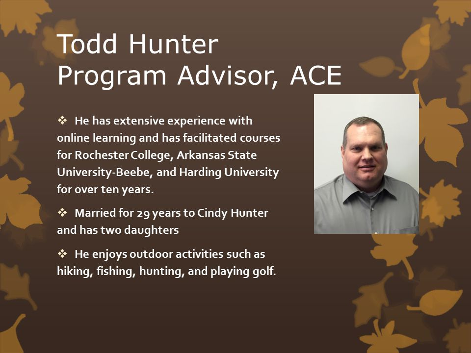 Todd Hunter Program Advisor, ACE  He has extensive experience with online learning and has facilitated courses for Rochester College, Arkansas State