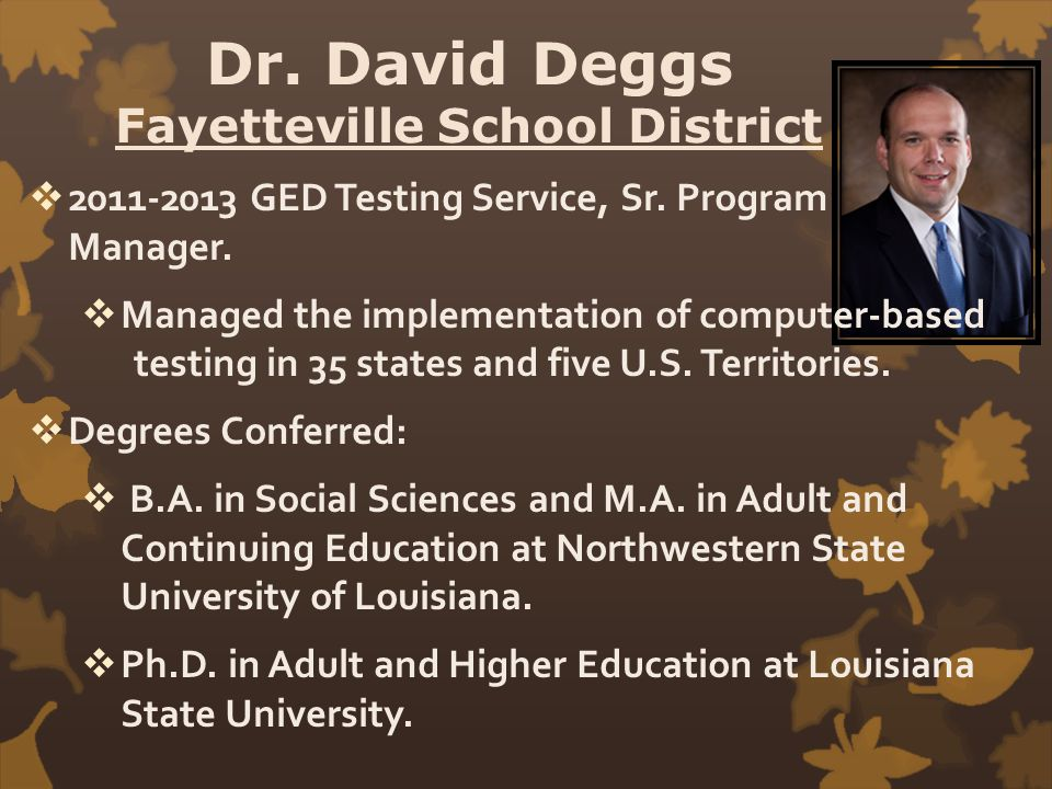 Dr. David Deggs Fayetteville School District  2011-2013 GED Testing Service, Sr. Program Manager.  Managed the implementation of computer-based test