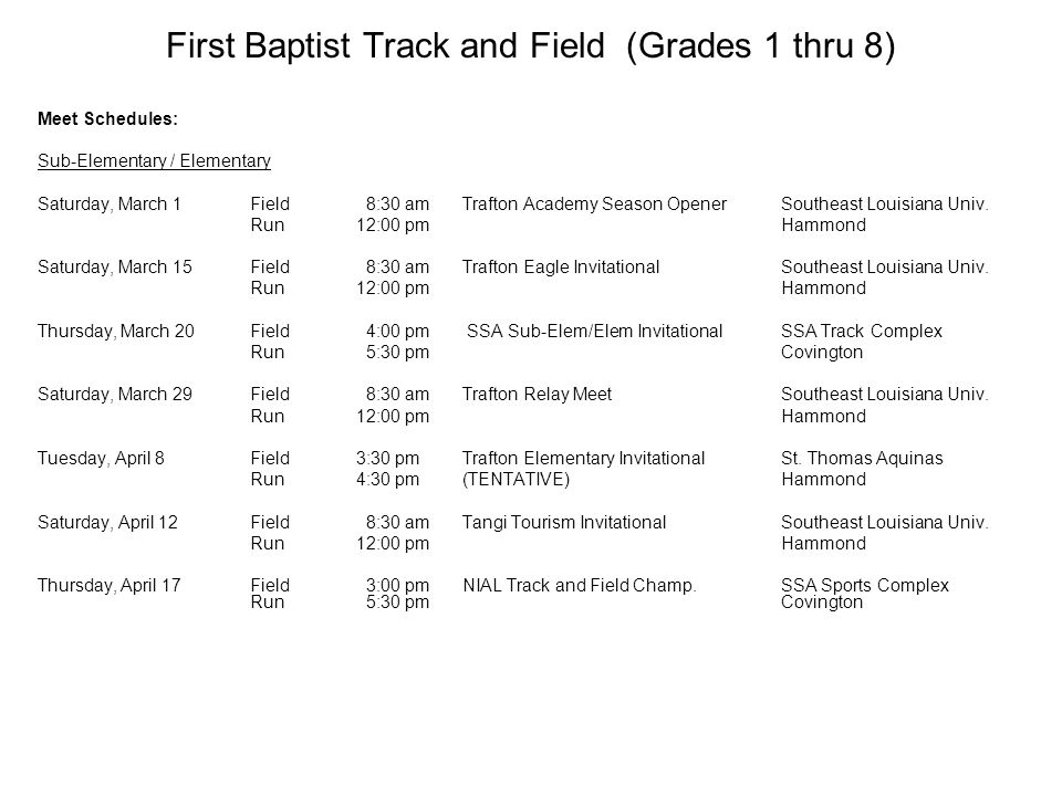 First Baptist Track and Field (Grades 1 thru 8) Meet Schedules: Sub-Elementary / Elementary Saturday, March 1Field 8:30 amTrafton Academy Season OpenerSoutheast Louisiana Univ.