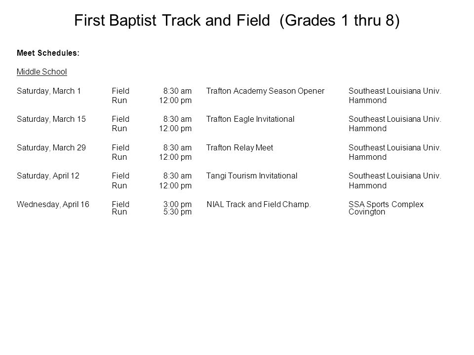 First Baptist Track and Field (Grades 1 thru 8) Meet Schedules: Middle School Saturday, March 1Field 8:30 amTrafton Academy Season OpenerSoutheast Louisiana Univ.