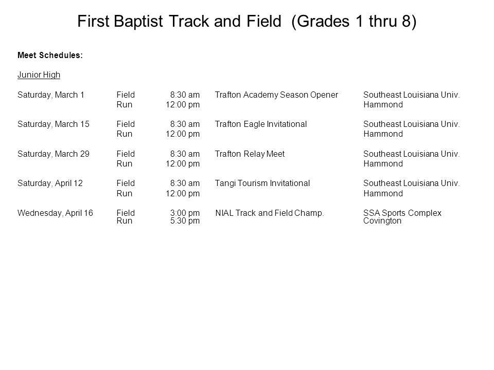 First Baptist Track and Field (Grades 1 thru 8) Meet Schedules: Junior High Saturday, March 1Field 8:30 amTrafton Academy Season OpenerSoutheast Louisiana Univ.
